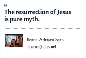 Ileana Adriana Stan: The resurrection of Jesus is pure myth.