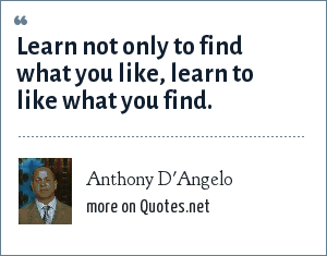 Anthony D'Angelo: Learn not only to find what you like, learn to like what you find.