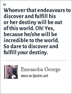Emeasoba George: Whoever that endeavours to discover and fulfill his or her destiny will be out of this world. Oh! Yes, because he/she will be incredible to the world. So dare to discover and fulfill your destiny.