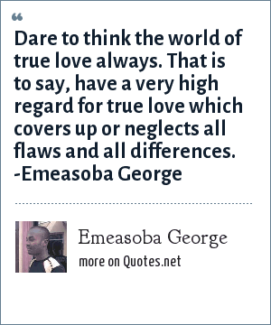 Emeasoba George: Dare to think the world of true love always. That is to say, have a very high regard for true love which covers up or neglects all flaws and all differences. -Emeasoba George