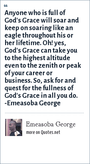 Emeasoba George: Anyone who is full of God's grace will soar and keep on soaring like an eagle throughout his/her life time. Oh! yes, God's grace can take you to the highest altitude even to the zenith/peak of your career/business. So, ask/quest for the fullness of God's grace in all you do.