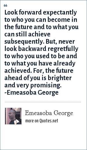 Emeasoba George: Look forward expectantly to what/who you can be and not at all backward to what/who you've been or what/who you are currently.
