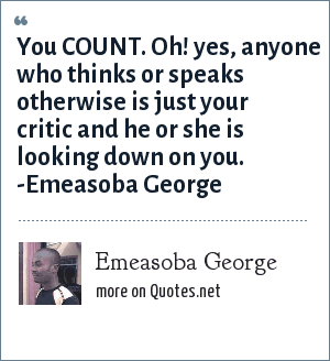 Emeasoba George: You COUNT. Oh! Yes, anyone who thinks/speaks otherwise is just your critic and he or she is looking down on you.