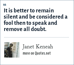 Janet Keneah: It is better to remain silent and be considered a fool then to speak and remove all doubt.