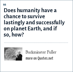 Buckminster Fuller: Does humanity have a chance to survive lastingly and successfully on planet Earth, and if so, how?