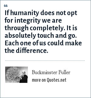 Buckminster Fuller: If humanity does not opt for integrity we are through completely. It is absolutely touch and go. Each one of us could make the difference.