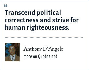 Anthony D'Angelo: Transcend political correctness and strive for human righteousness.