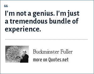 Buckminster Fuller: I'm not a genius. I'm just a tremendous bundle of experience.