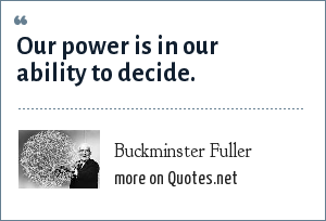 Buckminster Fuller: Our power is in our ability to decide.