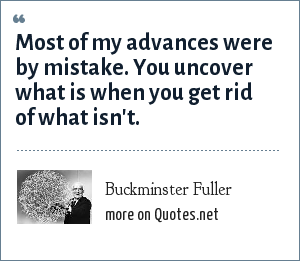 Buckminster Fuller: Most of my advances were by mistake. You uncover what is when you get rid of what isn't.