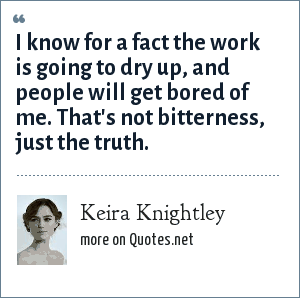 Keira Knightley: I know for a fact the work is going to dry up, and people will get bored of me. That's not bitterness, just the truth.