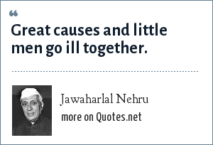 Jawaharlal Nehru: Great causes and little men go ill together.
