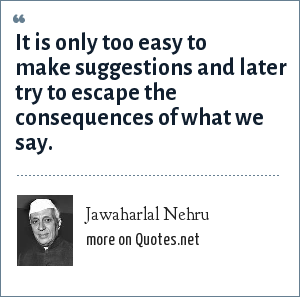 Jawaharlal Nehru: It is only too easy to make suggestions and later try to escape the consequences of what we say.
