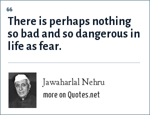Jawaharlal Nehru: There is perhaps nothing so bad and so dangerous in life as fear.