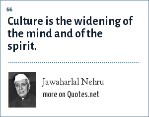Jawaharlal Nehru: Culture is the widening of the mind and of the spirit.