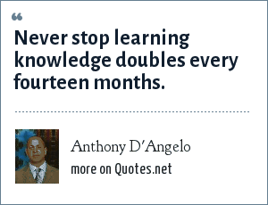 Anthony D'Angelo: Never stop learning knowledge doubles every fourteen months.