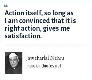 Jawaharlal Nehru: Action itself, so long as I am convinced that it is right action, gives me satisfaction.
