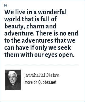 Jawaharlal Nehru: We live in a wonderful world that is full of beauty, charm and adventure. There is no end to the adventures that we can have if only we seek them with our eyes open.