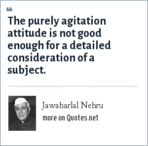 Jawaharlal Nehru: The purely agitation attitude is not good enough for a detailed consideration of a subject.