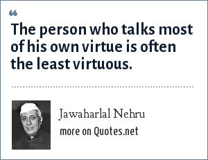 Jawaharlal Nehru: The person who talks most of his own virtue is often the least virtuous.