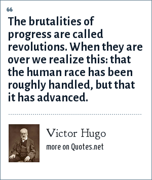 Victor Hugo: The brutalities of progress are called revolutions. When they are over we realize this: that the human race has been roughly handled, but that it has advanced.
