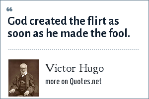 Victor Hugo: God created the flirt as soon as he made the fool.