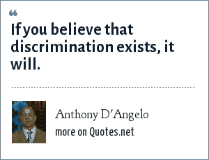 Anthony D'Angelo: If you believe that discrimination exists, it will.