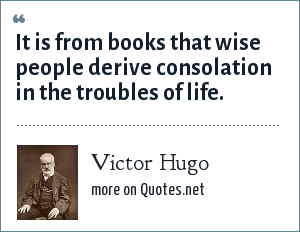 Victor Hugo: It is from books that wise people derive consolation in the troubles of life.