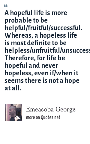 Emeasoba George: A hopeful life is more probable to be helpful/fruitful/successful. Whereas, a hopeless life is most definite to be helpless/unfruitful/unsuccessful. Therefore, for life be hopeful and never hopeless, even if/when it seems there is not a hope at all.