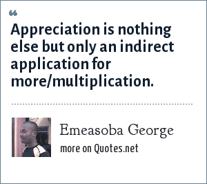 Emeasoba George: Appreciation is nothing else but only an indirect application for more/multiplication.