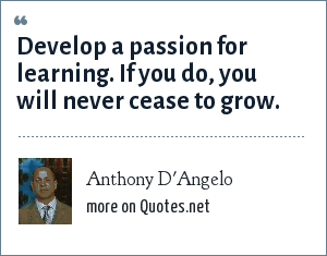 Anthony D'Angelo: Develop a passion for learning. If you do, you will never cease to grow.