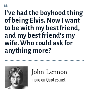 John Lennon: I've had the boyhood thing of being Elvis. Now I want to be with my best friend, and my best friend's my wife. Who could ask for anything more?