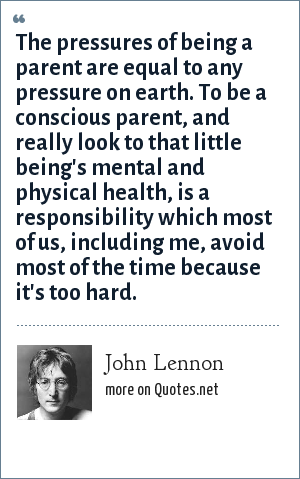 John Lennon: The pressures of being a parent are equal to any pressure on earth. To be a conscious parent, and really look to that little being's mental and physical health, is a responsibility which most of us, including me, avoid most of the time because it's too hard.