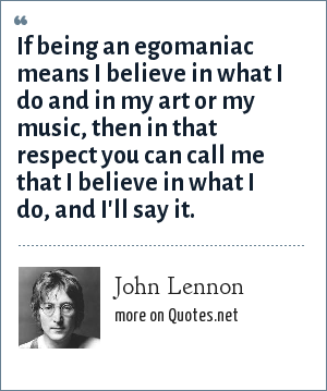 John Lennon: If being an egomaniac means I believe in what I do and in my art or my music, then in that respect you can call me that I believe in what I do, and I'll say it.