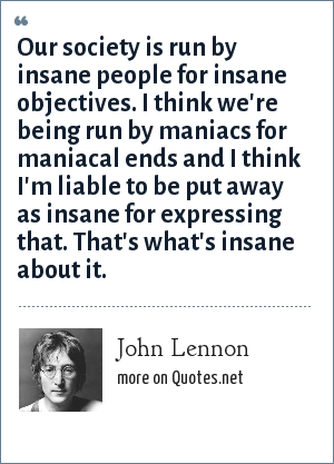 John Lennon: Our society is run by insane people for insane objectives. I think we're being run by maniacs for maniacal ends and I think I'm liable to be put away as insane for expressing that. That's what's insane about it.