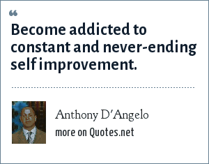Anthony D'Angelo: Become addicted to constant and never-ending self improvement.