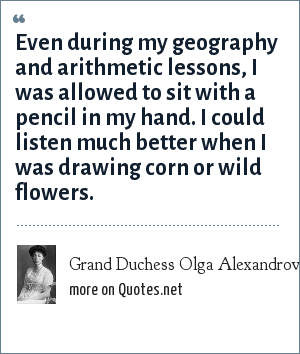 Grand Duchess Olga Alexandrovna of Russia: Even during my geography and arithmetic lessons, I was allowed to sit with a pencil in my hand. I could listen much better when I was drawing corn or wild flowers.