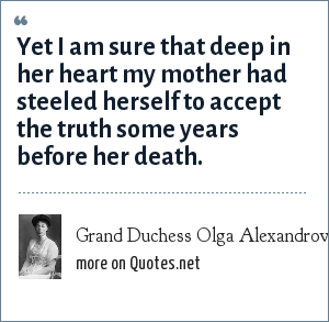 Grand Duchess Olga Alexandrovna of Russia: Yet I am sure that deep in her heart my mother had steeled herself to accept the truth some years before her death.