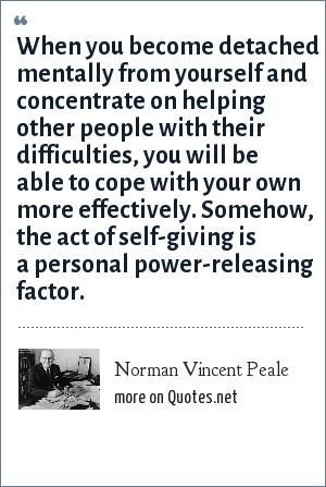 Norman Vincent Peale: When you become detached mentally from yourself and concentrate on helping other people with their difficulties, you will be able to cope with your own more effectively. Somehow, the act of self-giving is a personal power-releasing factor.