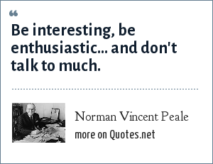 Norman Vincent Peale: Be interesting, be enthusiastic... and don't talk to much.