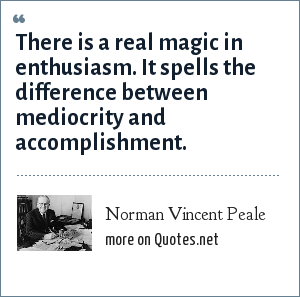 Norman Vincent Peale: There is a real magic in enthusiasm. It spells the difference between mediocrity and accomplishment.