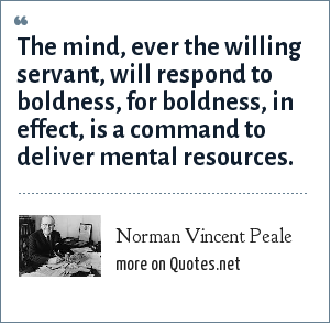 Norman Vincent Peale: The mind, ever the willing servant, will respond to boldness, for boldness, in effect, is a command to deliver mental resources.