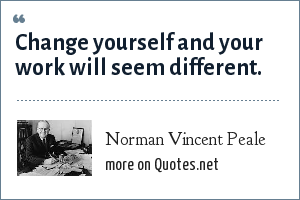Norman Vincent Peale: Change yourself and your work will seem different.