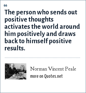 Norman Vincent Peale: The person who sends out positive thoughts activates the world around him positively and draws back to himself positive results.