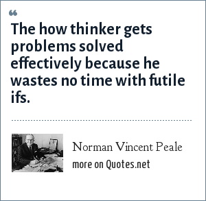 Norman Vincent Peale: The how thinker gets problems solved effectively because he wastes no time with futile ifs.