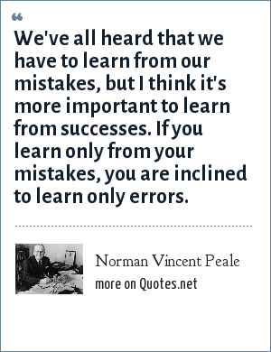 Norman Vincent Peale: We've all heard that we have to learn from our mistakes, but I think it's more important to learn from successes. If you learn only from your mistakes, you are inclined to learn only errors.