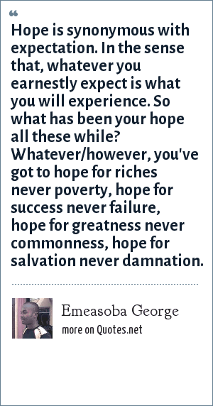 Emeasoba George: Hope is synonymous with expectation. In the sense that, whatever you earnestly expect is what you will experience. So what has been your hope all these while? Whatever/however, you've got to hope for riches never poverty, hope for success never failure, hope for greatness never commonness, hope for salvation never damnation.