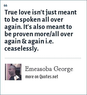 Emeasoba George: True love isn't just meant to be spoken all over again. It's also meant to be proven more/all over again & again i.e. ceaselessly.