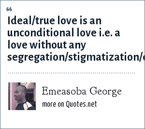 Emeasoba George: Ideal/true love is an unconditional love i.e. a love without any segregation/stigmatization/discrimination/intimidation/limitation/restriction.