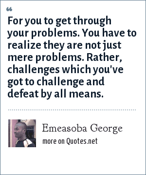 Emeasoba George: For you to get through your problems. You have to realize they are not just mere problems. Rather, challenges which you've got to challenge and defeat by all means.